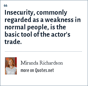Miranda Richardson: Insecurity, commonly regarded as a weakness in normal people, is the basic tool of the actor's trade.