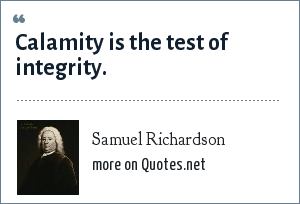 Samuel Richardson: Calamity is the test of integrity.