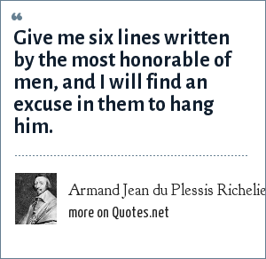 Armand Jean du Plessis Richelieu: Give me six lines written by the most honorable of men, and I will find an excuse in them to hang him.
