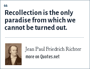 Jean Paul Friedrich Richter: Recollection is the only paradise from which we cannot be turned out.