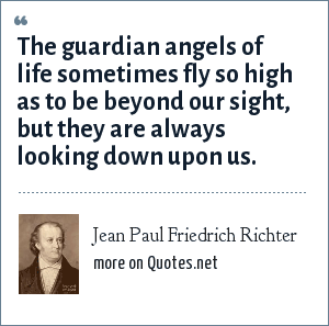 Jean Paul Friedrich Richter: The guardian angels of life sometimes fly so high as to be beyond our sight, but they are always looking down upon us.
