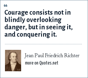 Jean Paul Friedrich Richter: Courage consists not in blindly overlooking danger, but in seeing it, and conquering it.