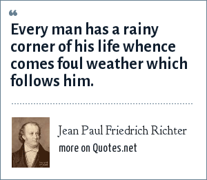 Jean Paul Friedrich Richter: Every man has a rainy corner of his life whence comes foul weather which follows him.