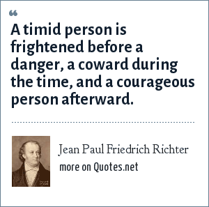 Jean Paul Friedrich Richter: A timid person is frightened before a danger, a coward during the time, and a courageous person afterward.