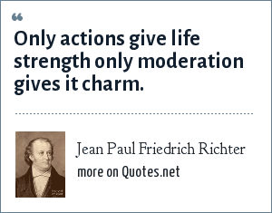 Jean Paul Friedrich Richter: Only actions give life strength only moderation gives it charm.