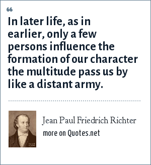 Jean Paul Friedrich Richter: In later life, as in earlier, only a few persons influence the formation of our character the multitude pass us by like a distant army.