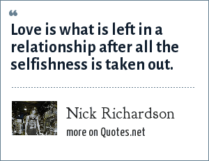 Nick Richardson: Love is what is left in a relationship after all the selfishness is taken out.