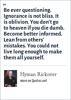 Hyman Rickover: Be ever questioning. Ignorance is not bliss. It is oblivion. You don't go to heaven if you die dumb. Become better informed. Lean from others' mistakes. You could not live long enough to make them all yourself.