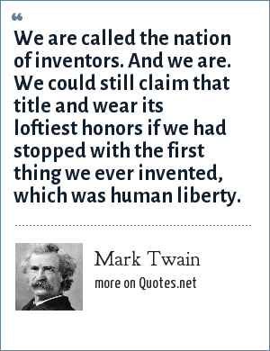 Mark Twain: We are called the nation of inventors. And we are. We could still claim that title and wear its loftiest honors if we had stopped with the first thing we ever invented, which was human liberty.