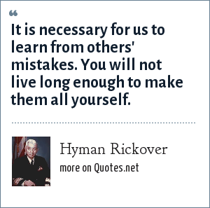 Hyman Rickover: It is necessary for us to learn from others' mistakes. You will not live long enough to make them all yourself.