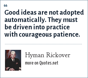 Hyman Rickover: Good ideas are not adopted automatically. They must be driven into practice with courageous patience.