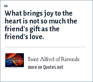 Saint Alfred of Rievaulx: What brings joy to the heart is not so much the friend's gift as the friend's love.