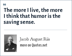 Jacob August Riis: The more I live, the more I think that humor is the saving sense.