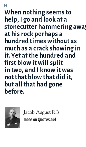 Jacob August Riis: When nothing seems to help, I go and look at a stonecutter hammering away at his rock perhaps a hundred times without as much as a crack showing in it. Yet at the hundred and first blow it will split in two, and I know it was not that blow that did it, but all that had gone before.