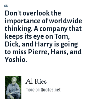 Al Ries: Don't overlook the importance of worldwide thinking. A company that keeps its eye on Tom, Dick, and Harry is going to miss Pierre, Hans, and Yoshio.