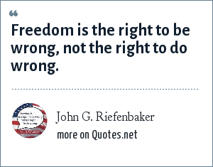 John G. Riefenbaker: Freedom is the right to be wrong, not the right to do wrong.