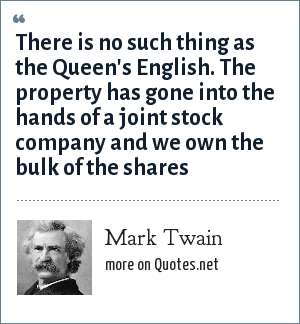 Mark Twain: There is no such thing as the Queen's English. The property has gone into the hands of a joint stock company and we own the bulk of the shares
