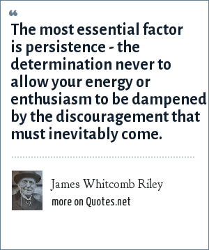 James Whitcomb Riley: The most essential factor is persistence - the determination never to allow your energy or enthusiasm to be dampened by the discouragement that must inevitably come.