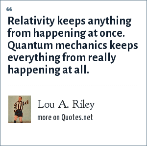 Lou A. Riley: Relativity keeps anything from happening at once. Quantum mechanics keeps everything from really happening at all.
