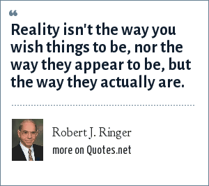 Robert J. Ringer: Reality isn't the way you wish things to be, nor the way they appear to be, but the way they actually are.
