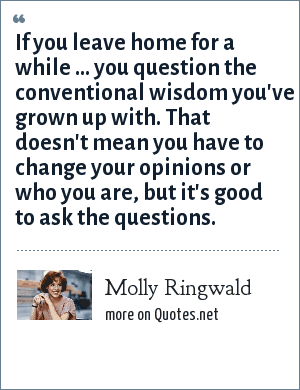 Molly Ringwald: If you leave home for a while ... you question the conventional wisdom you've grown up with. That doesn't mean you have to change your opinions or who you are, but it's good to ask the questions.