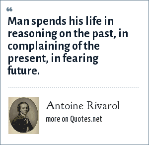 Antoine Rivarol: Man spends his life in reasoning on the past, in complaining of the present, in fearing future.