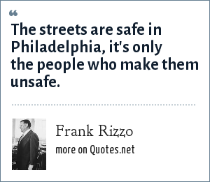 Frank Rizzo: The streets are safe in Philadelphia, it's only the people who make them unsafe.