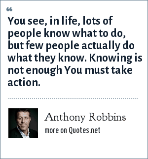 Anthony Robbins: You see, in life, lots of people know what to do, but few people actually do what they know. Knowing is not enough You must take action.