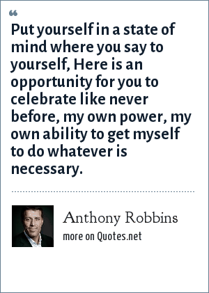 Anthony Robbins: Put yourself in a state of mind where you say to yourself, Here is an opportunity for you to celebrate like never before, my own power, my own ability to get myself to do whatever is necessary.