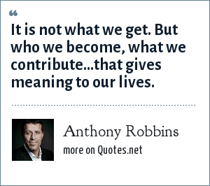 Anthony Robbins: It is not what we get. But who we become, what we contribute...that gives meaning to our lives.