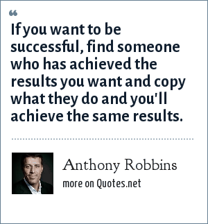 Anthony Robbins: If you want to be successful, find someone who has achieved the results you want and copy what they do and you'll achieve the same results.