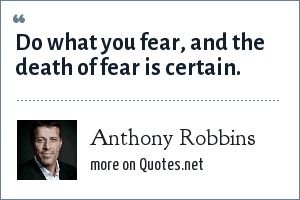 Anthony Robbins: Do what you fear, and the death of fear is certain.