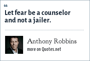 Anthony Robbins: Let fear be a counselor and not a jailer.