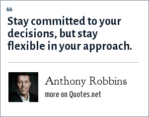 Anthony Robbins: Stay committed to your decisions, but stay flexible in your approach.