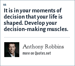 Anthony Robbins: It is in your moments of decision that your life is shaped. Develop your decision-making muscles.
