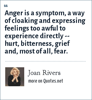 Joan Rivers: Anger is a symptom, a way of cloaking and expressing feelings too awful to experience directly -- hurt, bitterness, grief and, most of all, fear.