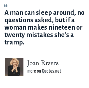 Joan Rivers: A man can sleep around, no questions asked, but if a woman makes nineteen or twenty mistakes she's a tramp.