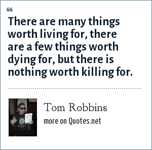 Tom Robbins: There are many things worth living for, there are a few things worth dying for, but there is nothing worth killing for.