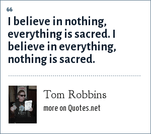 Tom Robbins: I believe in nothing, everything is sacred. I believe in everything, nothing is sacred.