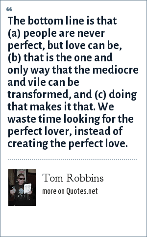 Tom Robbins: The bottom line is that (a) people are never perfect, but love can be, (b) that is the one and only way that the mediocre and vile can be transformed, and (c) doing that makes it that. We waste time looking for the perfect lover, instead of creating the perfect love.