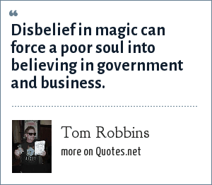 Tom Robbins: Disbelief in magic can force a poor soul into believing in government and business.