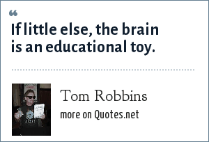 Tom Robbins: If little else, the brain is an educational toy.
