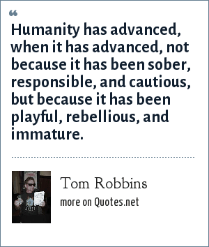 Tom Robbins: Humanity has advanced, when it has advanced, not because it has been sober, responsible, and cautious, but because it has been playful, rebellious, and immature.