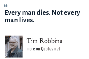 Tim Robbins: Every man dies. Not every man lives.