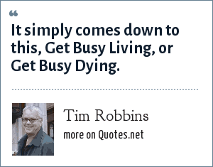 Tim Robbins: It simply comes down to this, Get Busy Living, or Get Busy Dying.