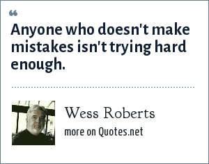 Wess Roberts: Anyone who doesn't make mistakes isn't trying hard enough.