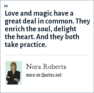 Nora Roberts: Love and magic have a great deal in common. They enrich the soul, delight the heart. And they both take practice.