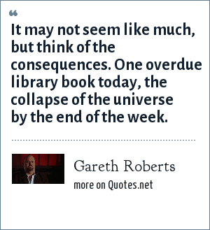 Gareth Roberts: It may not seem like much, but think of the consequences. One overdue library book today, the collapse of the universe by the end of the week.