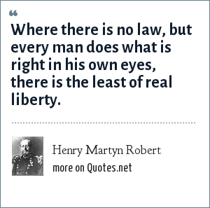 Henry Martyn Robert: Where there is no law, but every man does what is right in his own eyes, there is the least of real liberty.