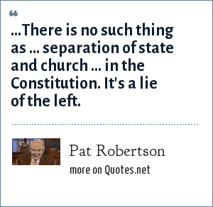 Pat Robertson: ...There is no such thing as ... separation of state and church ... in the Constitution. It's a lie of the left.